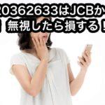 0120362633はJCBからの電話!すぐに対処しなければ損する!
