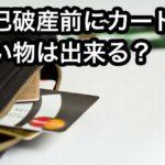 自己破産前にカードで買い物は出来る?どこまで可能なの?